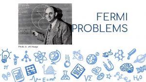 FERMI PROBLEMS Photo U of Chicago Enrico Fermi