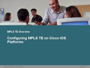 MPLS TE Overview Configuring MPLS TE on Cisco