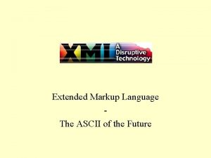 XML Extended Markup Language The ASCII of the