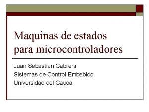 Maquinas de estados para microcontroladores Juan Sebastian Cabrera