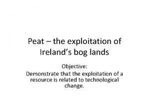 Peat the exploitation of Irelands bog lands Objective