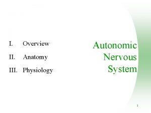 I Overview II Anatomy III Physiology Autonomic Nervous