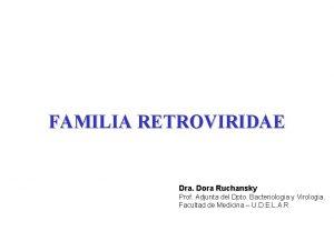 FAMILIA RETROVIRIDAE Dra Dora Ruchansky Prof Adjunta del