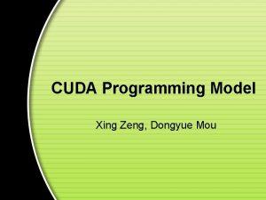 CUDA Programming Model Xing Zeng Dongyue Mou Outline