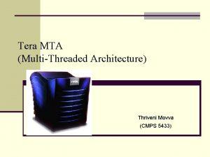 Tera MTA MultiThreaded Architecture Thriveni Movva CMPS 5433