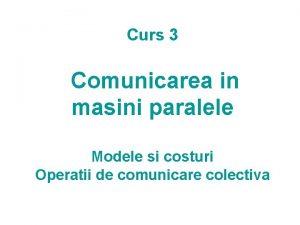 Curs 3 Comunicarea in masini paralele Modele si