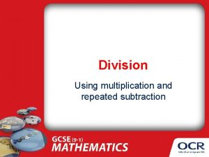 Division Using multiplication and repeated subtraction Whats It