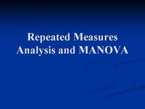 Repeated Measures Analysis and MANOVA Repeated Measures Often