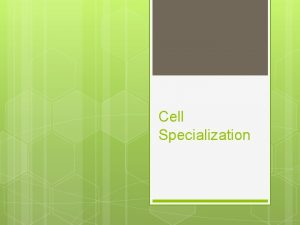 Cell Specialization Specialized Cells All cells have However