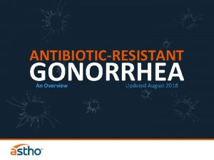 ANTIBIOTICRESISTANT GONORRHEA An Overview Updated August 2018 How