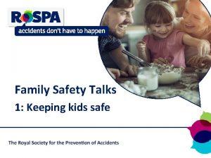 Family Safety Talks 1 Keeping kids safe Safety