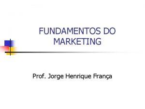 FUNDAMENTOS DO MARKETING Prof Jorge Henrique Frana Fundamentos