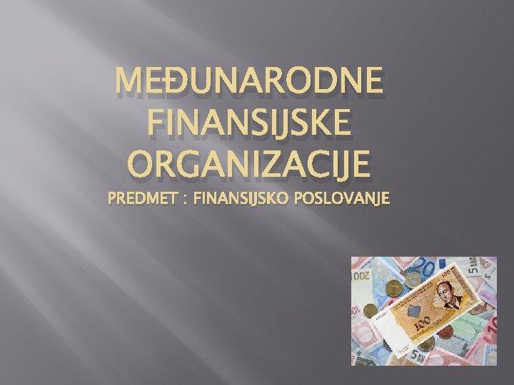 MEUNARODNE FINANSIJSKE ORGANIZACIJE PREDMET FINANSIJSKO POSLOVANJE Meunarodne finansijske