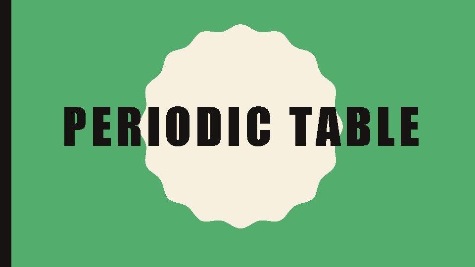 PERIODIC TABLE PERIODIC TABLE The periodic table is