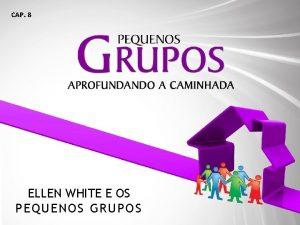 CAP 8 ELLEN WHITE E OS PEQUENOS GR