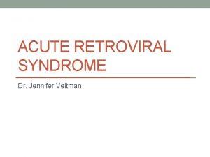 ACUTE RETROVIRAL SYNDROME Dr Jennifer Veltman Acute Retroviral