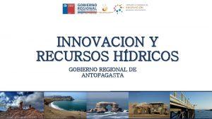 INNOVACION Y RECURSOS HDRICOS GOBIERNO REGIONAL DE ANTOFAGASTA