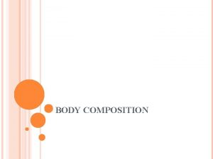 BODY COMPOSITION WHAT IS BODY COMPOSITION How the