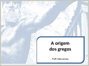 A origem dos gregos Prof Lilian Larroca Origem