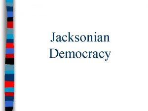 Jacksonian Democracy Jacksonian Democracy n Whenadvocated Andrewnegative Jacksonactivism