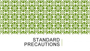 STANDARD PRECAUTIONS STANDARD PRECAUTIONS These are rules developed