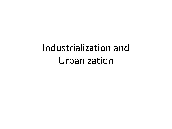 Industrialization and Urbanization Industrialization The Increase in the