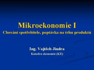 Mikroekonomie I Chovn spotebitele poptvka na trhu produkt
