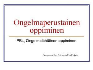 Ongelmaperustainen oppiminen PBL Ongelmalhtinen oppiminen Suomessa Sari Poikela
