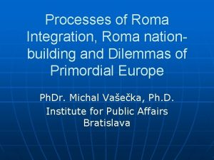 Processes of Roma Integration Roma nationbuilding and Dilemmas