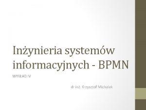 Inynieria systemw informacyjnych BPMN WYKAD IV dr in