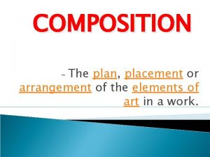 COMPOSITION The plan placement or arrangement of the