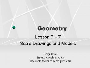 Geometry Lesson 7 7 Scale Drawings and Models