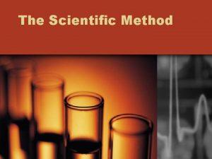 The Scientific Method The Scientific Method An organized