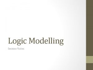 Logic Modelling Decision Tables Modeling Logic with Decision