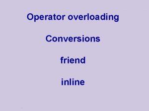 Operator overloading Conversions friend inline Operator Overloading Operators