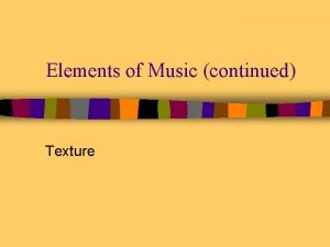 Elements of Music continued Texture Musical Texture n