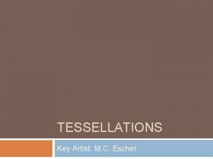 TESSELLATIONS Key Artist M C Escher What is