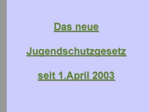 Das neue Jugendschutzgesetz seit 1 April 2003 Jugendschutzgesetz