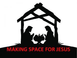 MAKING SPACE FOR JESUS MAKING SPACE FOR JESUS
