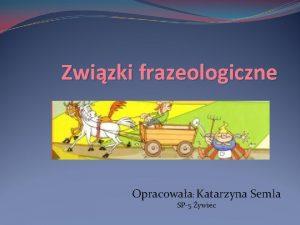 Zwizki frazeologiczne Opracowaa Katarzyna Semla SP5 ywiec Zwizki