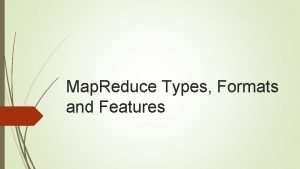 Map Reduce Types Formats and Features Map Reduce