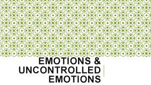 EMOTIONS UNCONTROLLED EMOTIONS BASIC HUMAN EMOTIONS 1 Happine