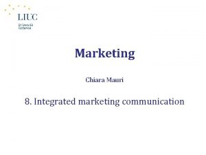 Marketing Chiara Mauri 8 Integrated marketing communication The
