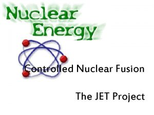Controlled Nuclear Fusion The JET Project JET Joint