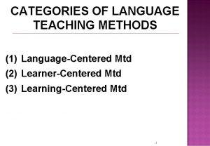 CATEGORIES OF LANGUAGE TEACHING METHODS 1 LanguageCentered Mtd