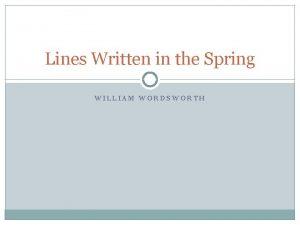 Lines Written in the Spring WILLIAM WORDSWORTH William