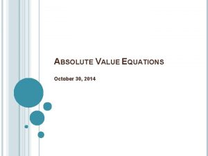 ABSOLUTE VALUE EQUATIONS October 30 2014 GRAPHING ABSOLUTE