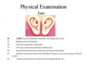 Physical Examination Ears 36 EARS Inspects externally bilaterally