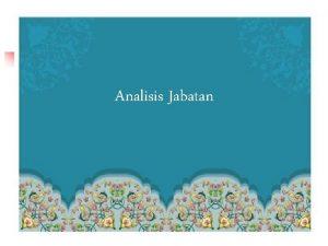 Analisis Jabatan DEFINISI ANALISIS JABATAN n Studi sistematis
