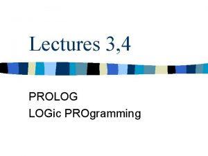 Lectures 3 4 PROLOG LOGic PROgramming Logic what